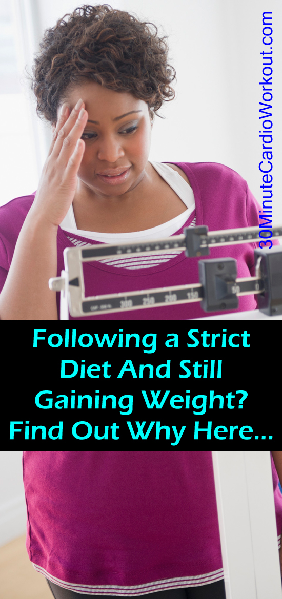Find out why you could be following a strict diet and still gain weight! http://www.30minutecardioworkout.com/5-reasons-you-could-be-gaining-weight
